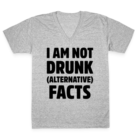 I Am Not Drunk Alternative Facts V-Neck Tee Shirt