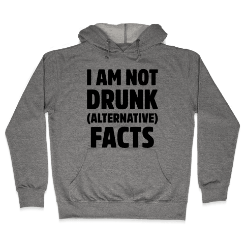 I Am Not Drunk Alternative Facts Hooded Sweatshirt