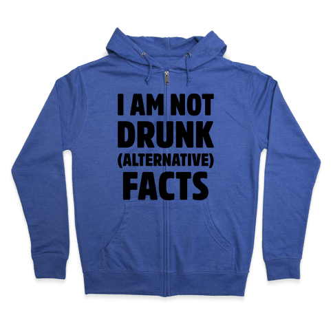 I Am Not Drunk Alternative Facts Zip Hoodie
