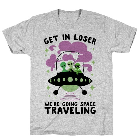 Get In Loser, We're Going Space Traveling T-Shirt