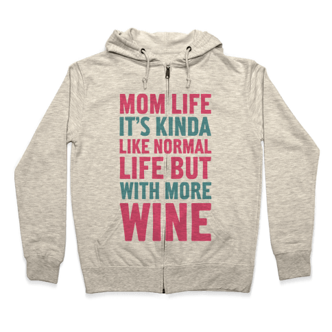 Mom Life: It's Kinda Like Normal Life But With More Wine Zip Hoodie