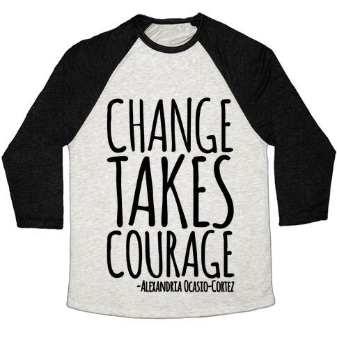 Change Takes Courage Alexandria Ocasio-Cortez Quote  Baseball Tee