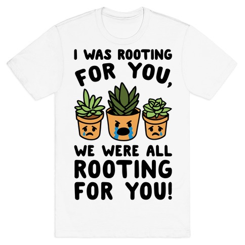 We Were All Rooting For You Plant Parody T-Shirt