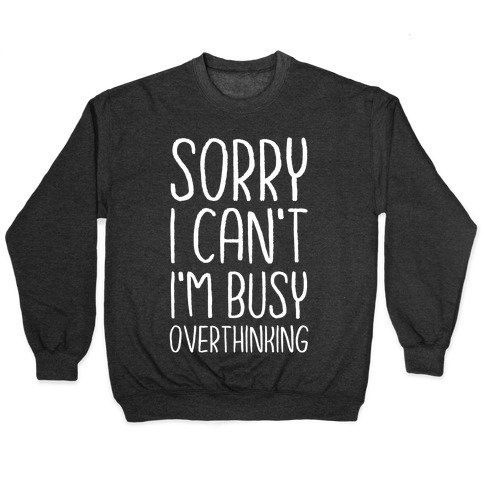 Sorry I Can't I'm Busy Overthinking Pullover
