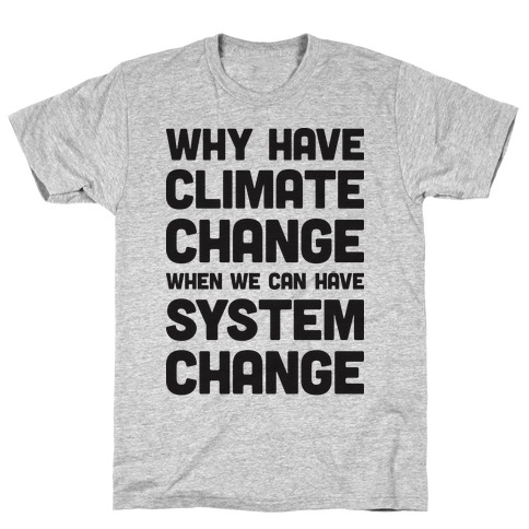 Why Have Climate Change When We Can Have System Change T-Shirt