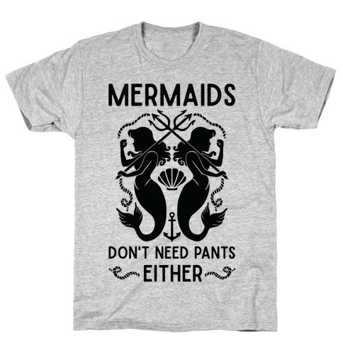 Mermaids don't need pants either T-Shirt