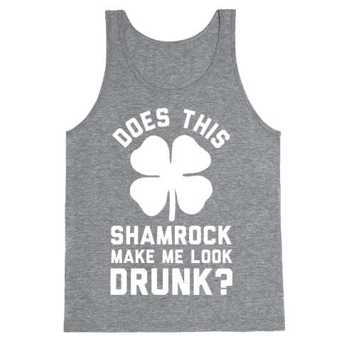 Does This Shamrock Make Me Look Drunk? Tank Top