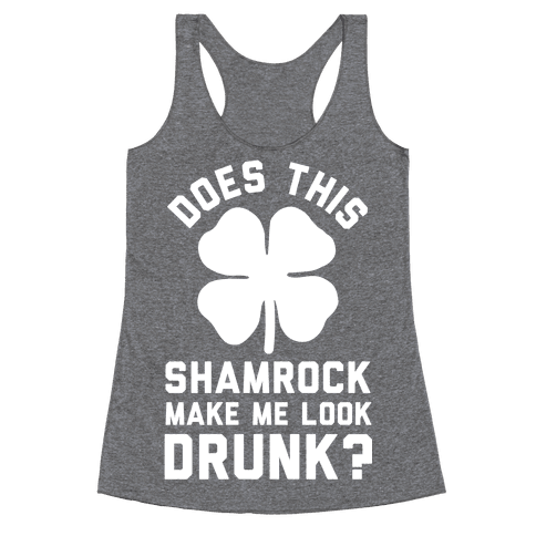 Does This Shamrock Make Me Look Drunk? Racerback Tank Top