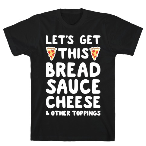 Let's Get This Bread, Sauce, Cheese - Pizza T-Shirt