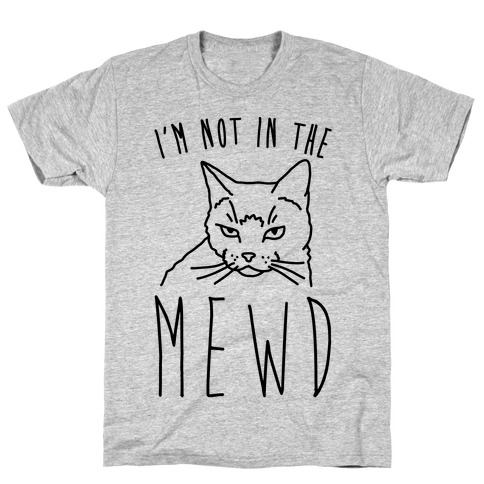 I'm Not In The Mewd  Mens T-Shirt