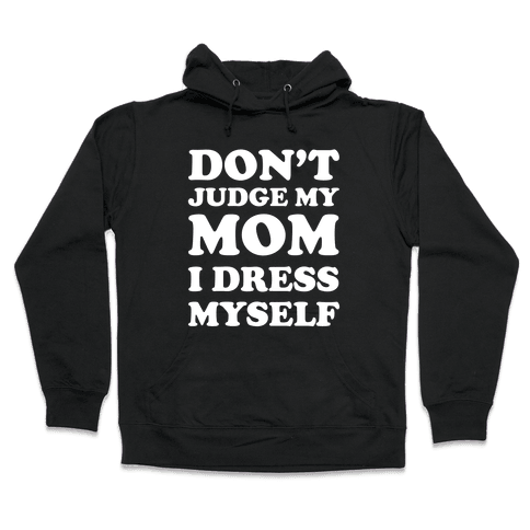 Don't Judge My Mom I Dress Myself Hooded Sweatshirt