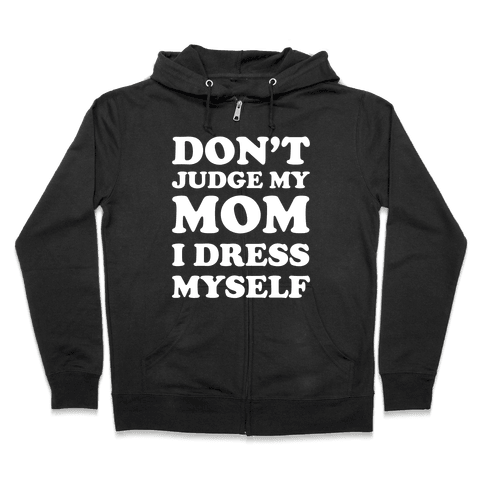 Don't Judge My Mom I Dress Myself Zip Hoodie