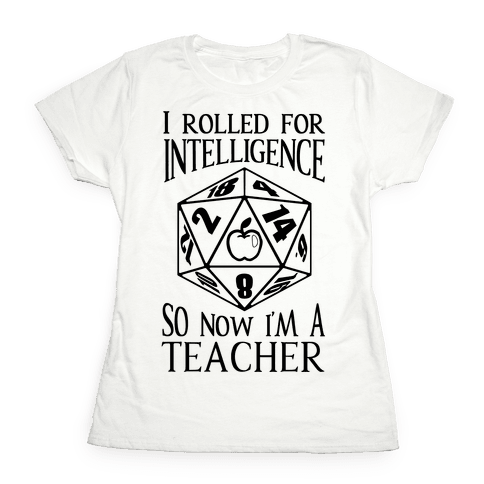 I Rolled For Intelligence So Now I'm A Teacher Womens T-Shirt