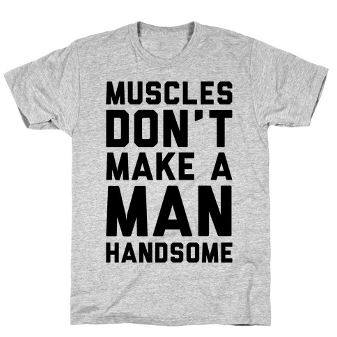Muscles Don't Make A Man Handsome T-Shirt