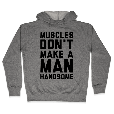 Muscles Don't Make A Man Handsome Hooded Sweatshirt