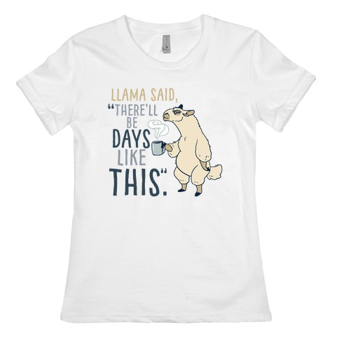 "Llama Said, ""There'll Be Days Like This."" Womens T-Shirt"