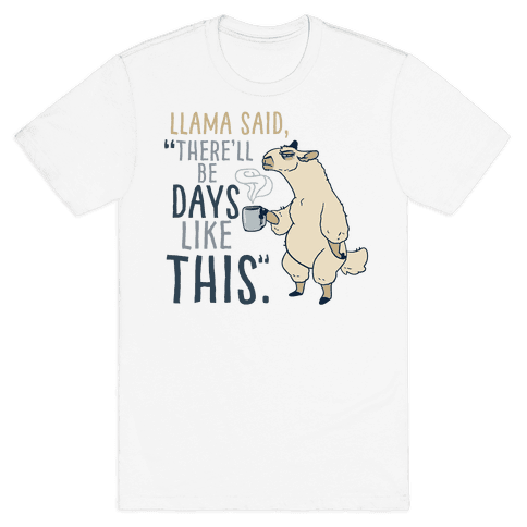 "Llama Said, ""There'll Be Days Like This."" Mens T-Shirt"