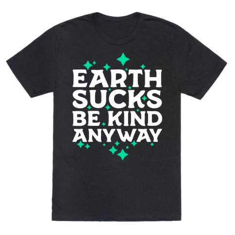 Earth Sucks, Be Kind Anyway T-Shirt