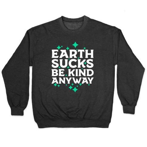 Earth Sucks, Be Kind Anyway Pullover
