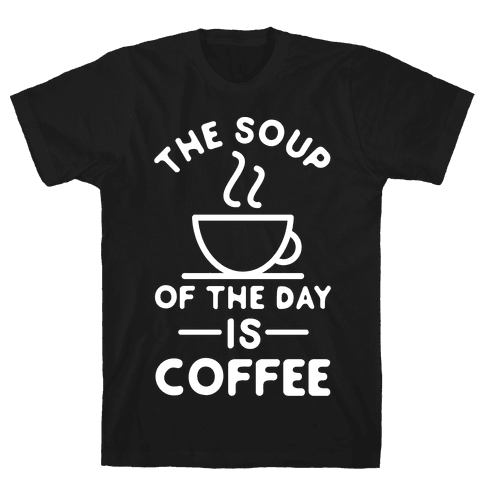 The Soup of the Day is Coffee Mens T-Shirt