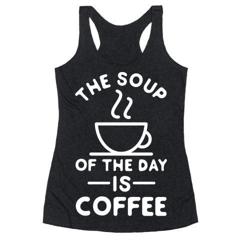The Soup of the Day is Coffee Racerback Tank Top