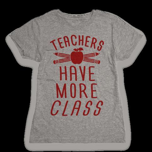 Teachers Have More Class Womens T-Shirt