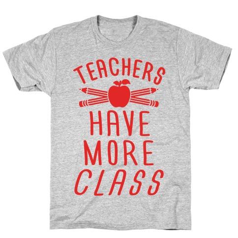Teachers Have More Class T-Shirt