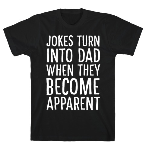 Jokes Turn Into Dad When They Become Apparent T-Shirt