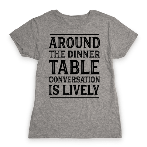 Around The Dinner Table Conversation Is Lively Womens T-Shirt