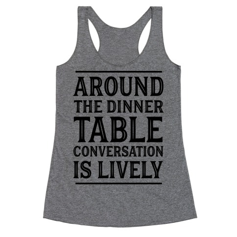 Around The Dinner Table Conversation Is Lively Racerback Tank Top