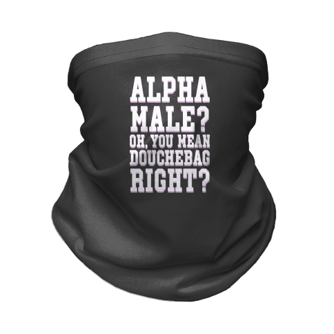 Alpha Male? Oh, You Mean Douchebag right? Neck Gaiter