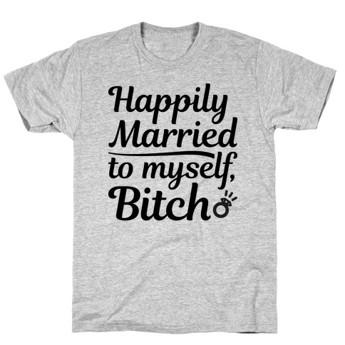 Happily Married To Myself, Bitch T-Shirt