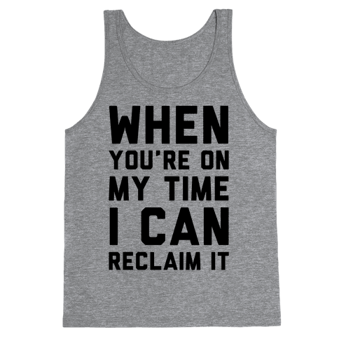 When You're On My Time I Can Reclaim It  Tank Top