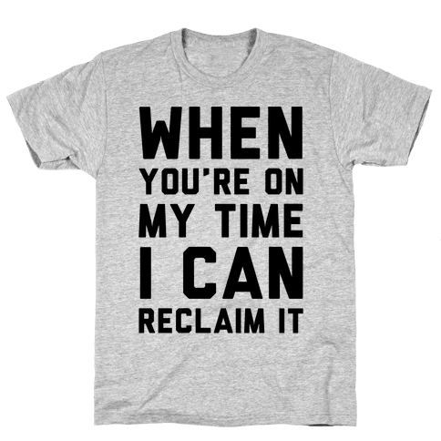 When You're On My Time I Can Reclaim It  Mens T-Shirt