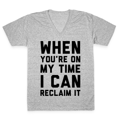 When You're On My Time I Can Reclaim It  V-Neck Tee Shirt