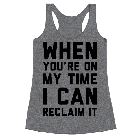 When You're On My Time I Can Reclaim It  Racerback Tank Top
