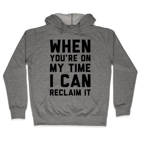When You're On My Time I Can Reclaim It  Hooded Sweatshirt