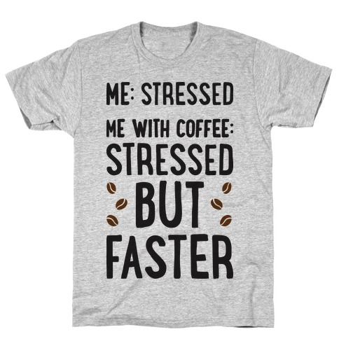 Me: Stressed Me with Coffee: Stressed But FASTER T-Shirt
