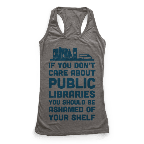 If You Don't Care About Public Libraries You Should Be Ashamed Of Your Shelf Racerback Tank Top