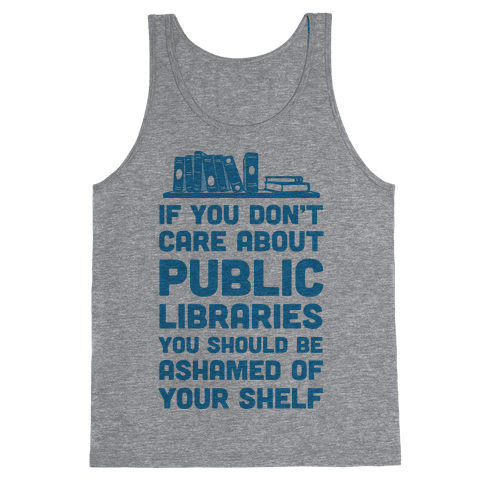 If You Don't Care About Public Libraries You Should Be Ashamed Of Your Shelf Tank Top