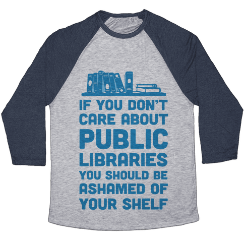 If You Don't Care About Public Libraries You Should Be Ashamed Of Your Shelf Baseball Tee