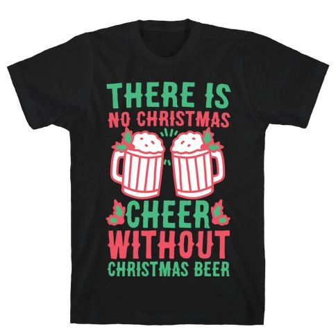 There is No Christmas Cheer Without Christmas Beer Mens/Unisex T-Shirt