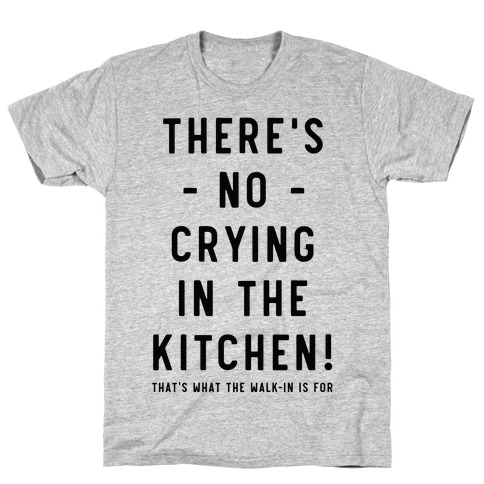 There's No Crying in the Kitchen T-Shirt