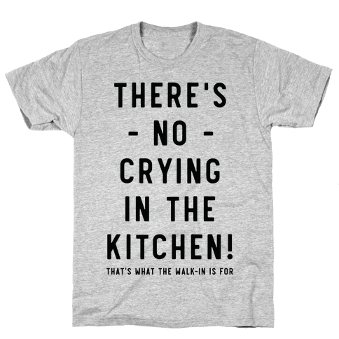 There's No Crying in the Kitchen Mens T-Shirt