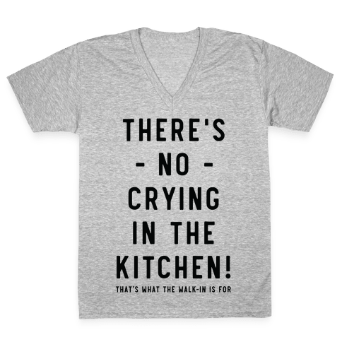 There's No Crying in the Kitchen V-Neck Tee Shirt