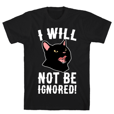 I Will Not Be Ignored  Mens T-Shirt