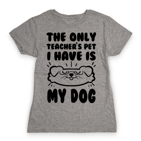 The Only Teachers Pet I Have Is My Dog Womens T-Shirt