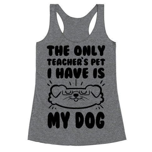 The Only Teachers Pet I Have Is My Dog Racerback Tank Top
