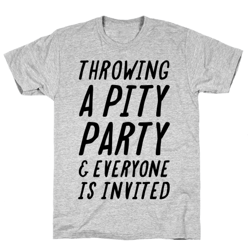 Throwing A Pity Party And Everyone Is Invited Mens T-Shirt