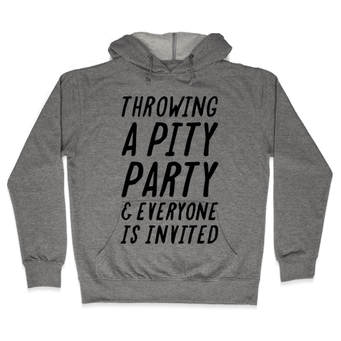 Throwing A Pity Party And Everyone Is Invited Hooded Sweatshirt